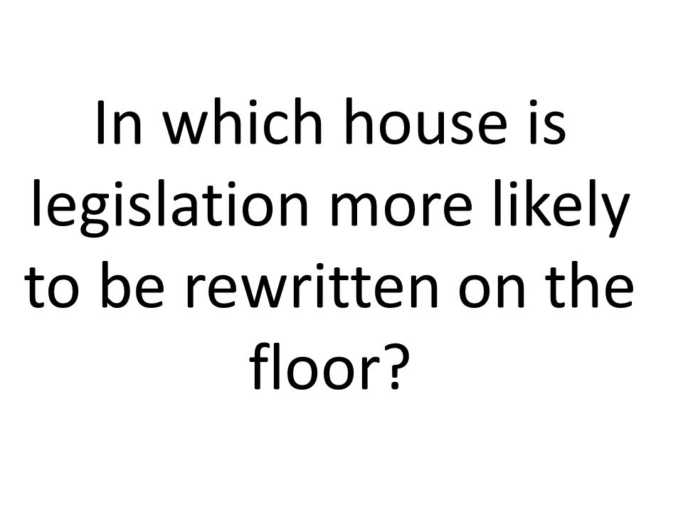 In which house is legislation more likely to be rewritten on the floor