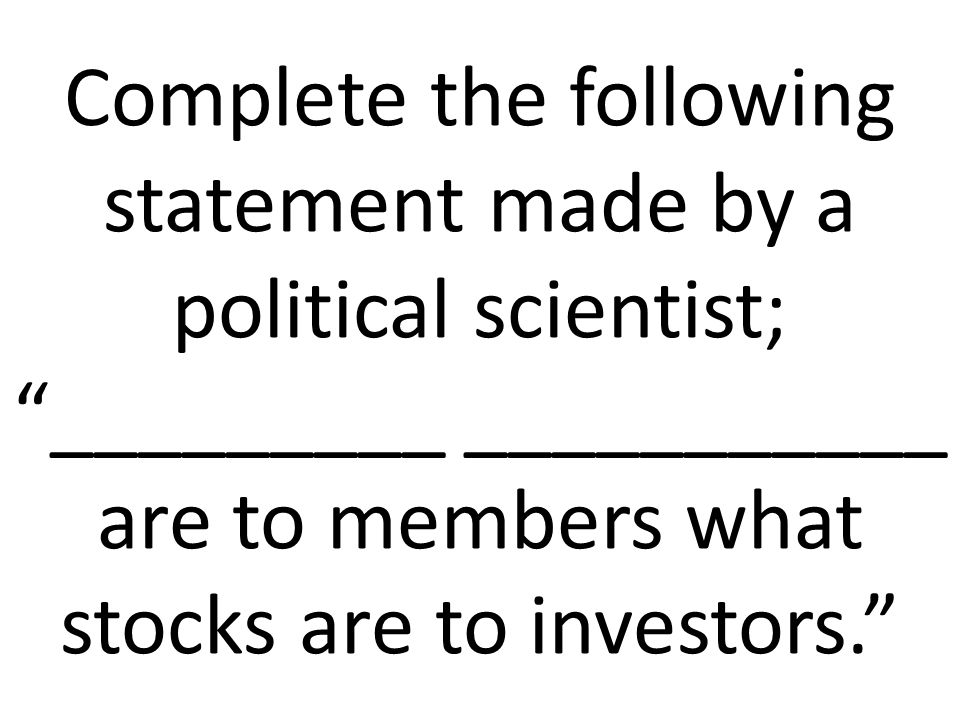 Complete the following statement made by a political scientist; _________ ___________ are to members what stocks are to investors.