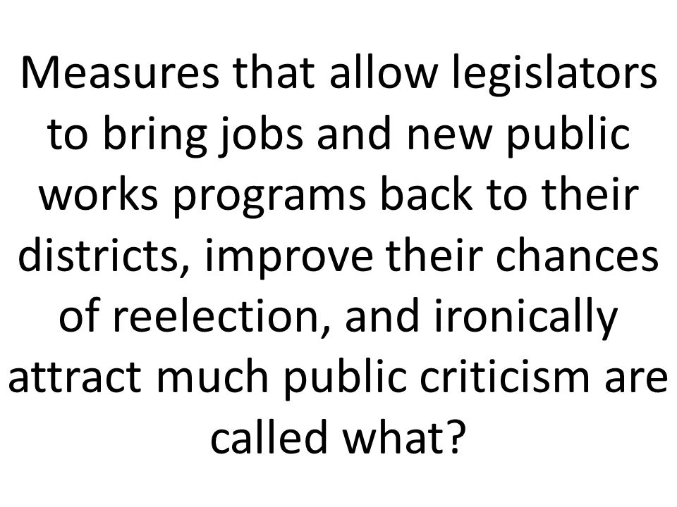 Measures that allow legislators to bring jobs and new public works programs back to their districts, improve their chances of reelection, and ironically attract much public criticism are called what