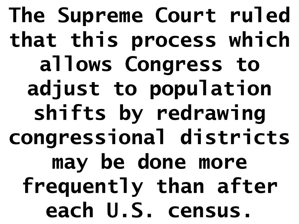 The Supreme Court ruled that this process which allows Congress to adjust to population shifts by redrawing congressional districts may be done more frequently than after each U.S.