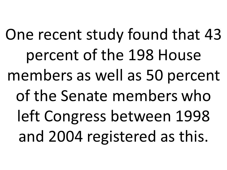 One recent study found that 43 percent of the 198 House members as well as 50 percent of the Senate members who left Congress between 1998 and 2004 registered as this.