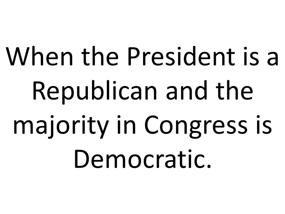 When the President is a Republican and the majority in Congress is Democratic.
