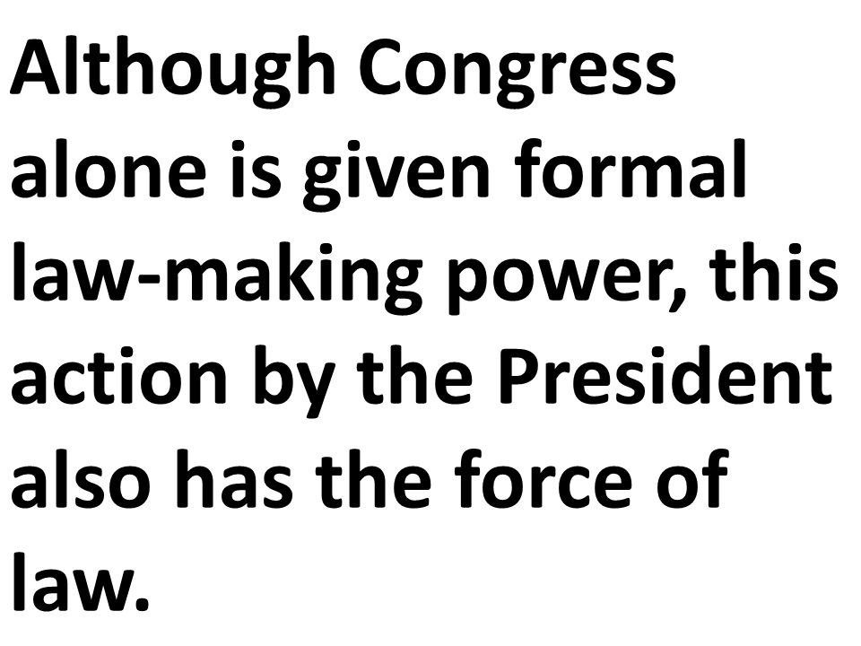 Although Congress alone is given formal law-making power, this action by the President also has the force of law.