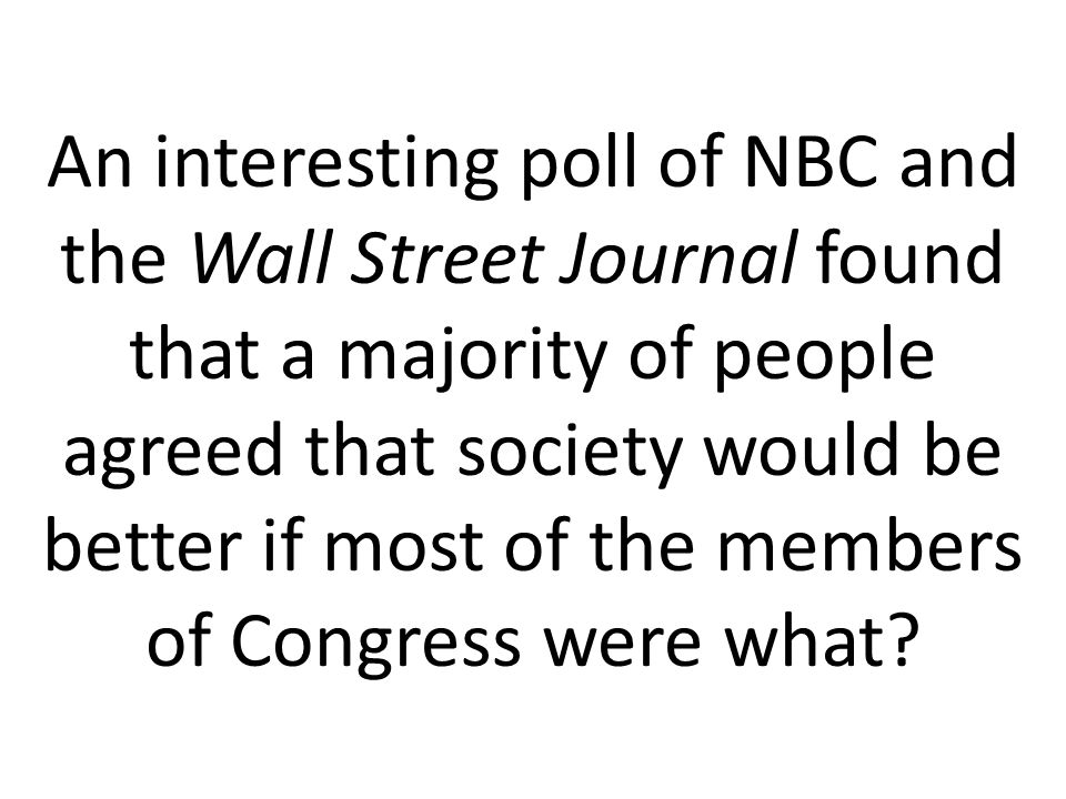 An interesting poll of NBC and the Wall Street Journal found that a majority of people agreed that society would be better if most of the members of Congress were what