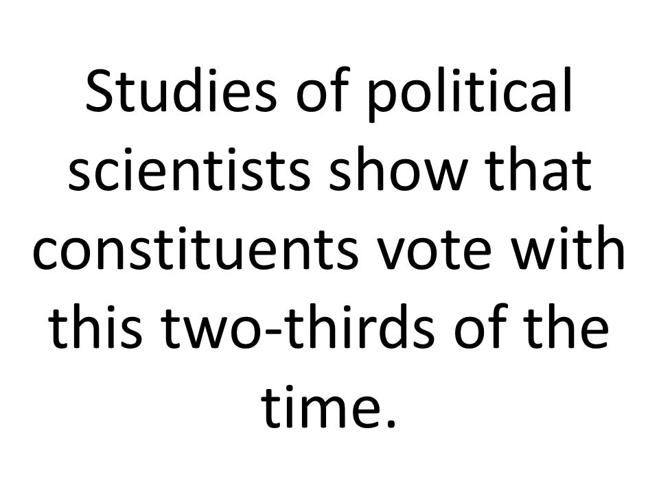 Studies of political scientists show that constituents vote with this two-thirds of the time.