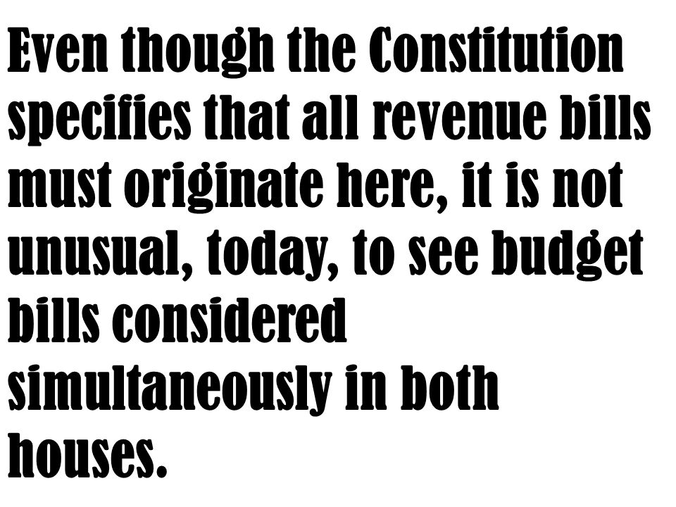 Even though the Constitution specifies that all revenue bills must originate here, it is not unusual, today, to see budget bills considered simultaneously in both houses.