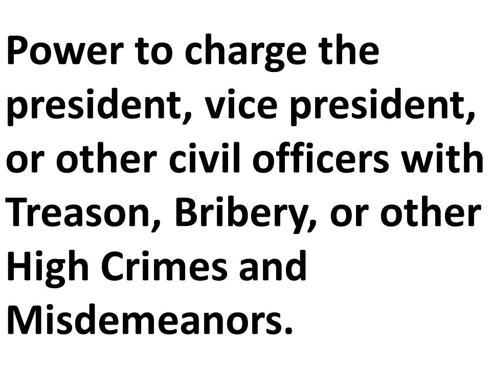 Power to charge the president, vice president, or other civil officers with Treason, Bribery, or other High Crimes and Misdemeanors.