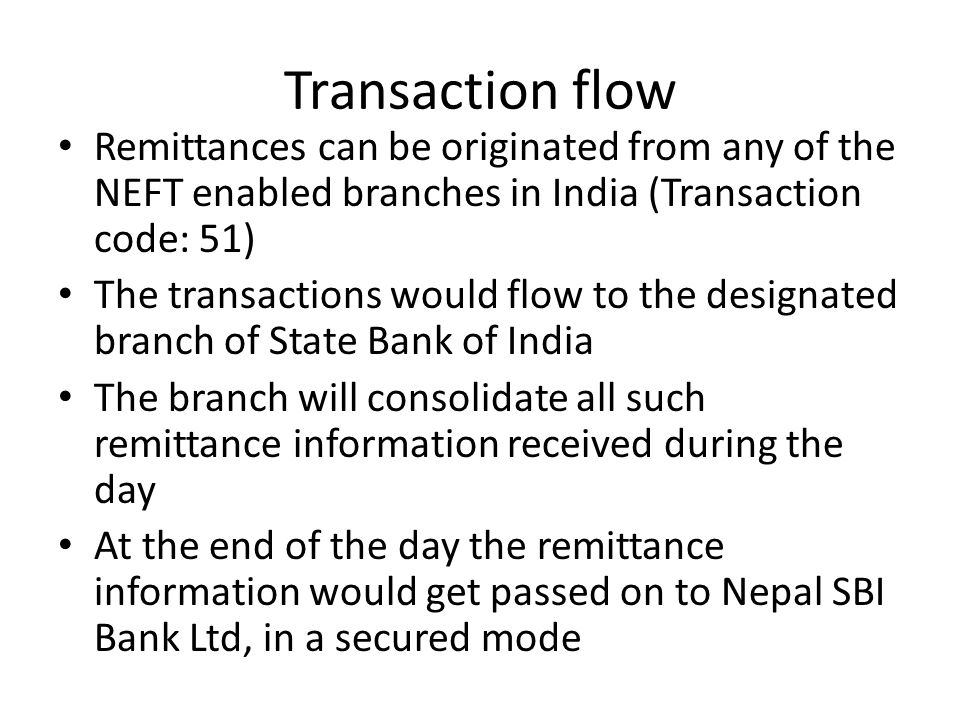 Transaction flow Remittances can be originated from any of the NEFT enabled branches in India (Transaction code: 51)