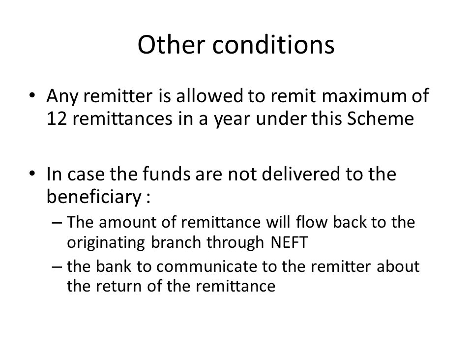 Other conditions Any remitter is allowed to remit maximum of 12 remittances in a year under this Scheme.