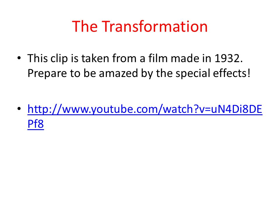 The Transformation This clip is taken from a film made in 1932. Prepare to be amazed by the special effects!