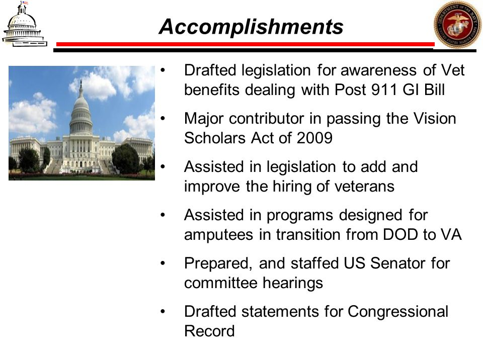 Accomplishments Drafted legislation for awareness of Vet benefits dealing with Post 911 GI Bill.