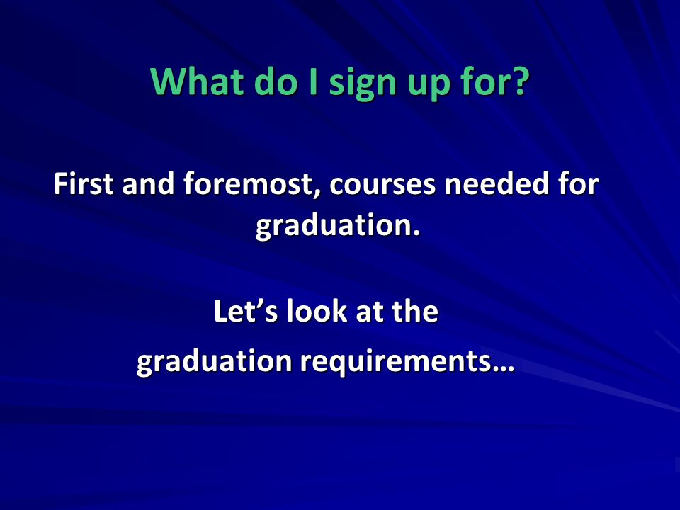 What do I sign up for. First and foremost, courses needed for graduation.