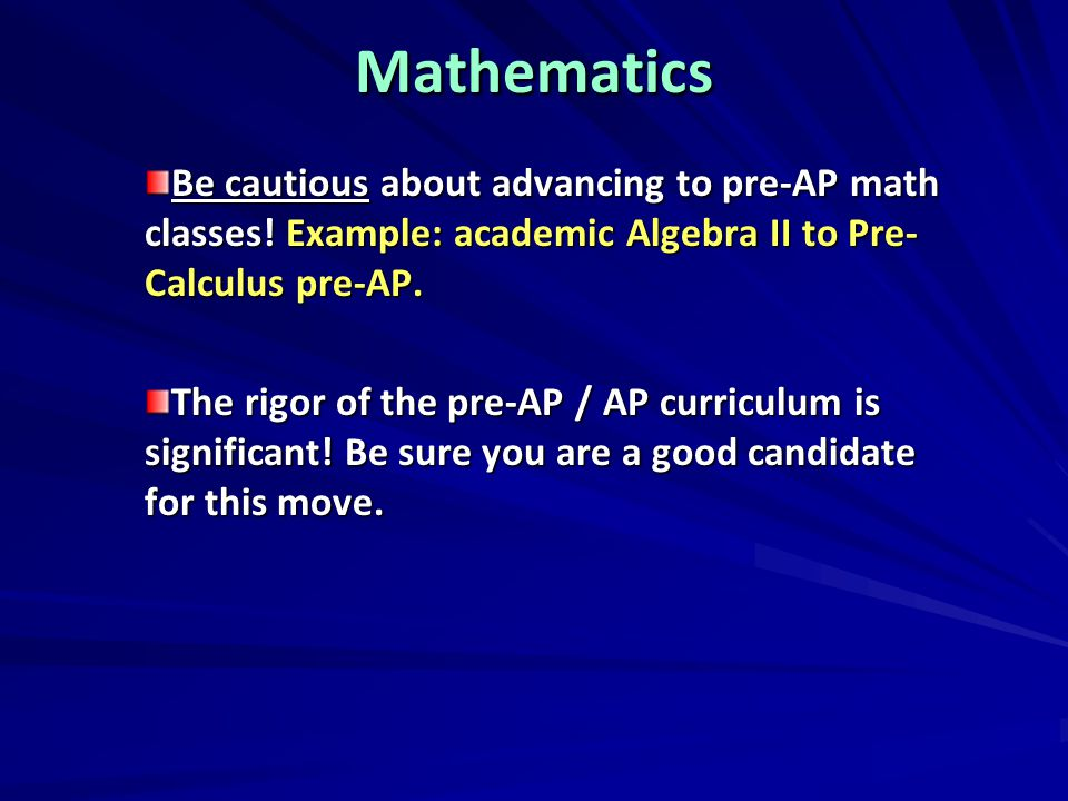 Mathematics Be cautious about advancing to pre-AP math classes! Example: academic Algebra II to Pre-Calculus pre-AP.