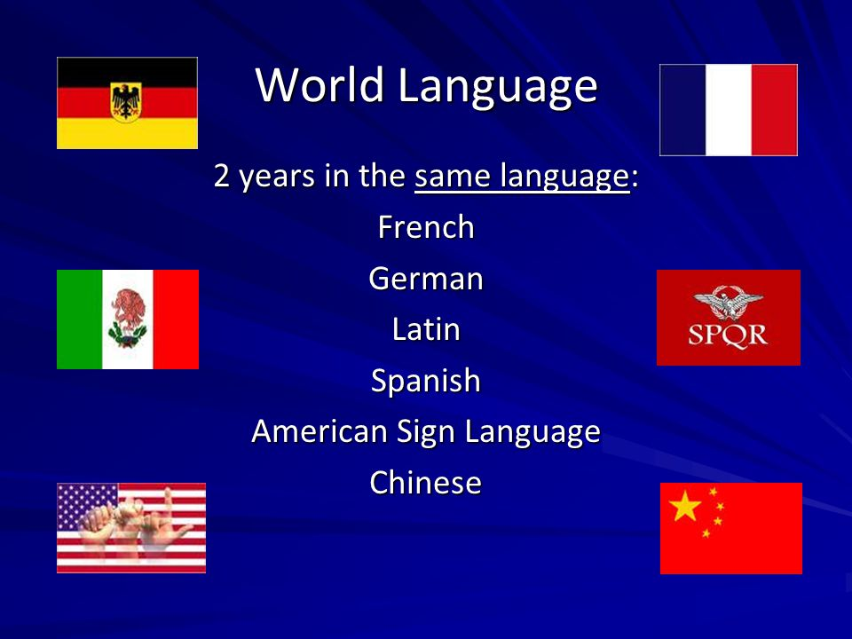 World Language 2 years in the same language: French German Latin