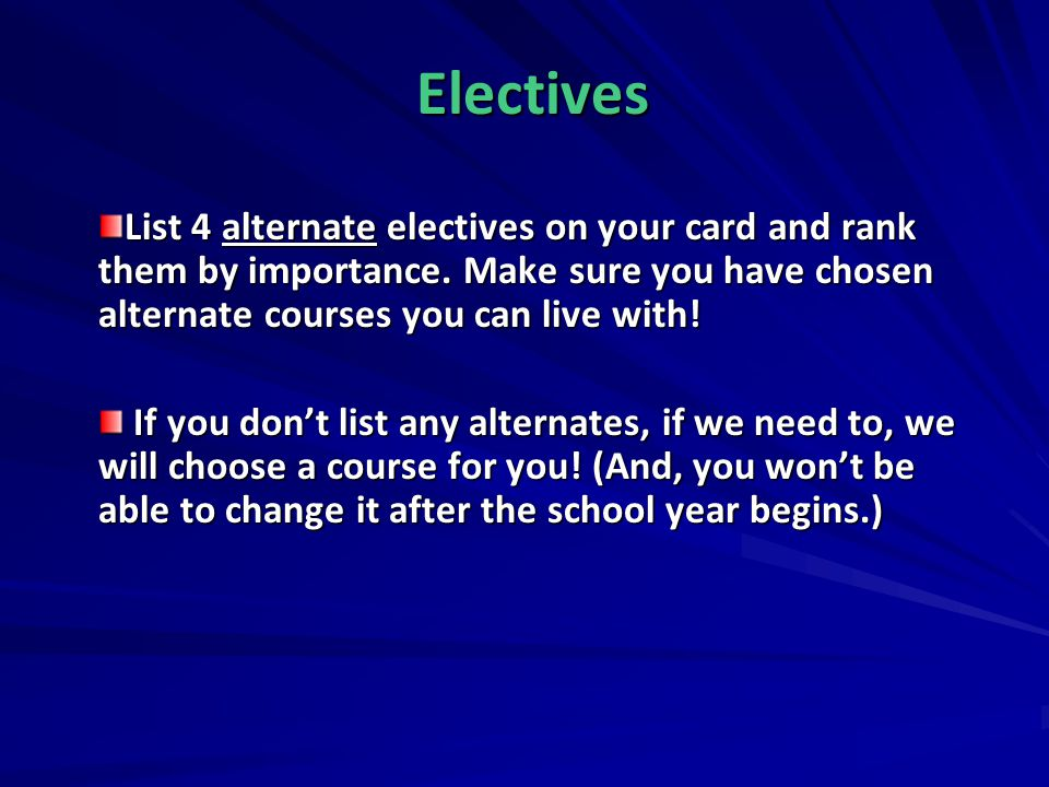 Electives List 4 alternate electives on your card and rank them by importance. Make sure you have chosen alternate courses you can live with!