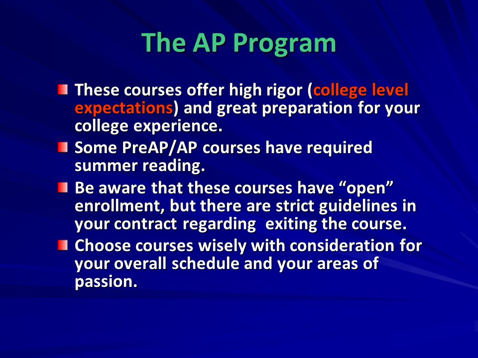 The AP Program These courses offer high rigor (college level expectations) and great preparation for your college experience.