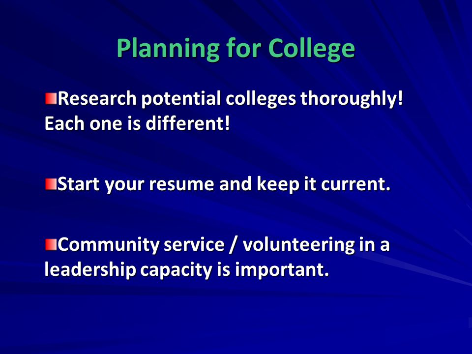 Planning for College Research potential colleges thoroughly! Each one is different! Start your resume and keep it current.