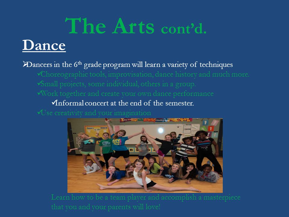 The Arts cont'd. Dance. Dancers in the 6th grade program will learn a variety of techniques.