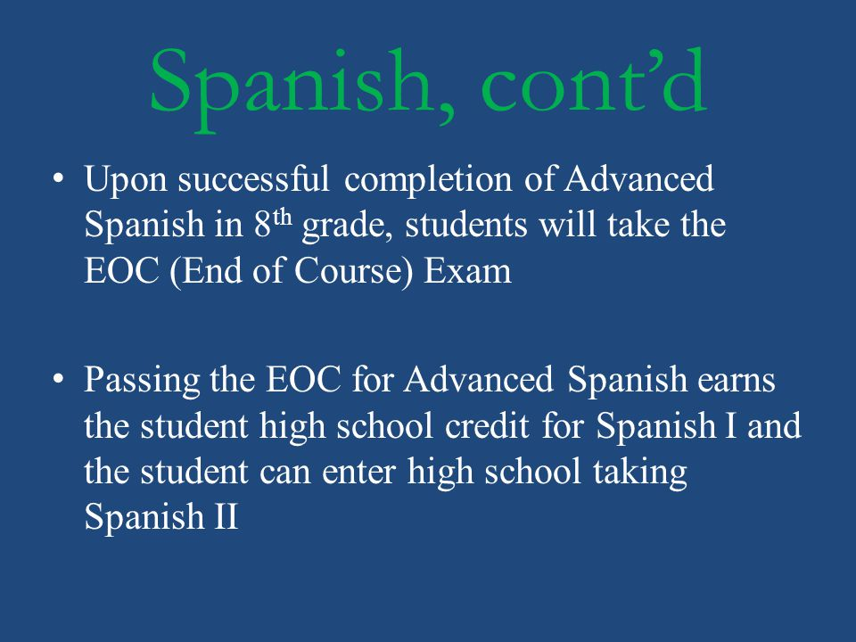 Spanish, cont'd Upon successful completion of Advanced Spanish in 8th grade, students will take the EOC (End of Course) Exam.