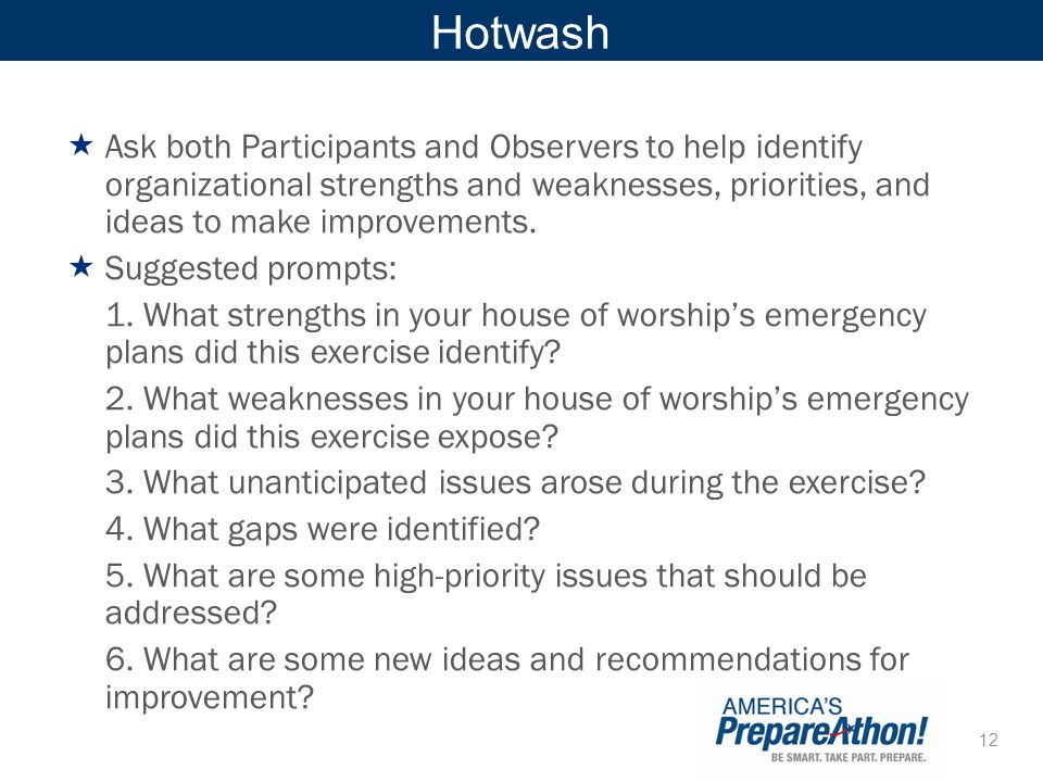 Hotwash Ask both Participants and Observers to help identify organizational strengths and weaknesses, priorities, and ideas to make improvements.