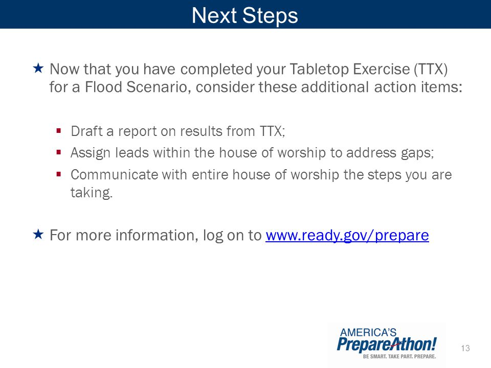 Next Steps Now that you have completed your Tabletop Exercise (TTX) for a Flood Scenario, consider these additional action items: