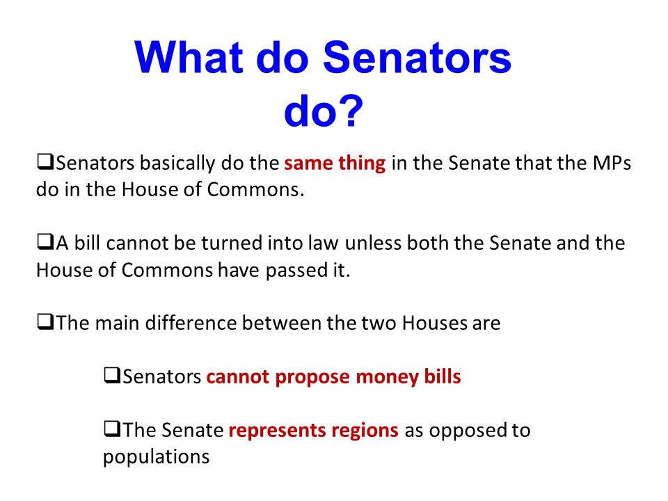 What do Senators do Senators basically do the same thing in the Senate that the MPs do in the House of Commons.