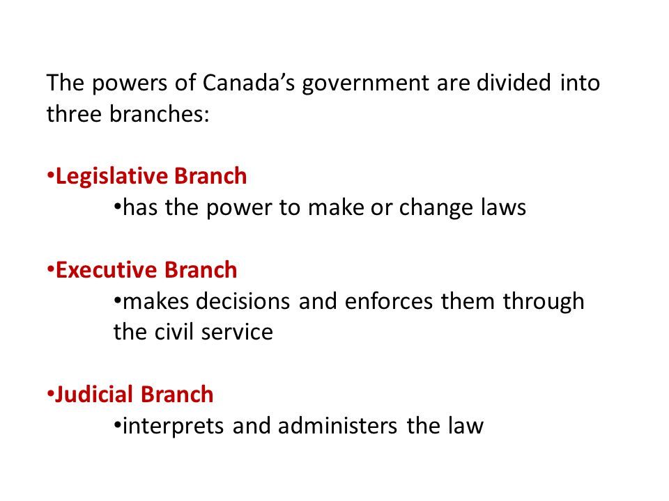 The powers of Canada's government are divided into three branches: