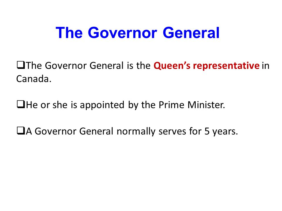 The Governor General The Governor General is the Queen's representative in Canada. He or she is appointed by the Prime Minister.