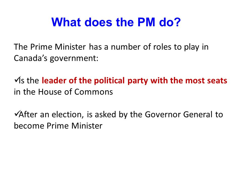 What does the PM do The Prime Minister has a number of roles to play in Canada's government: