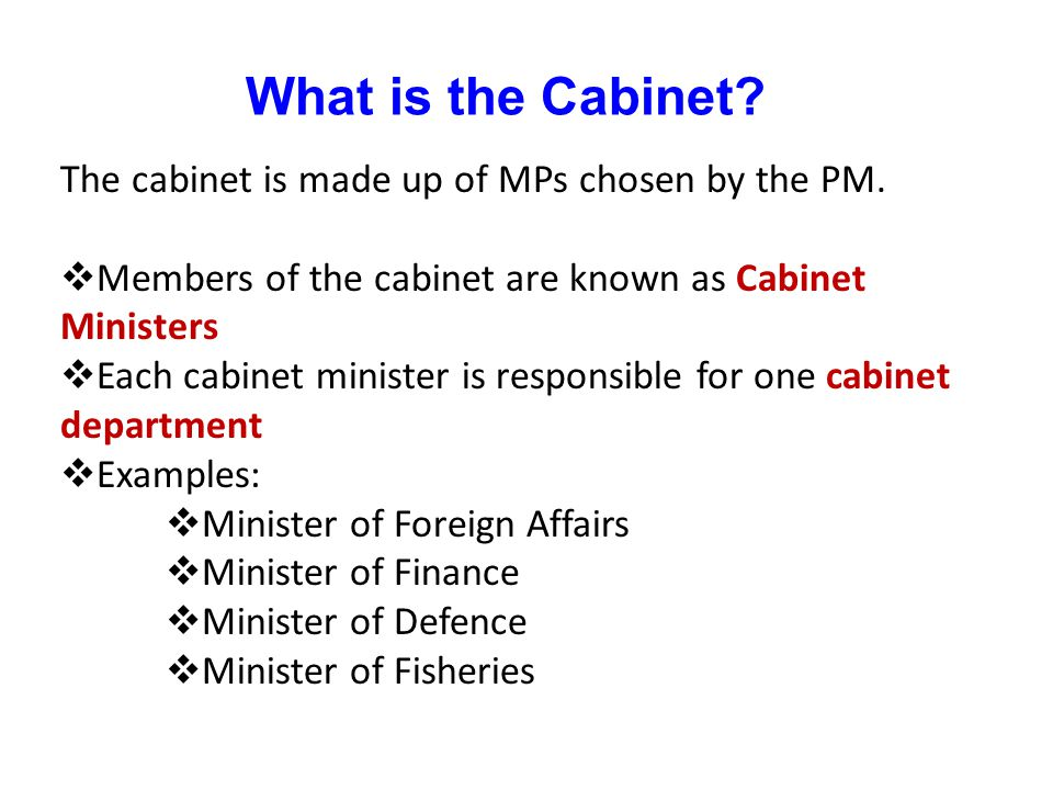 What is the Cabinet The cabinet is made up of MPs chosen by the PM.
