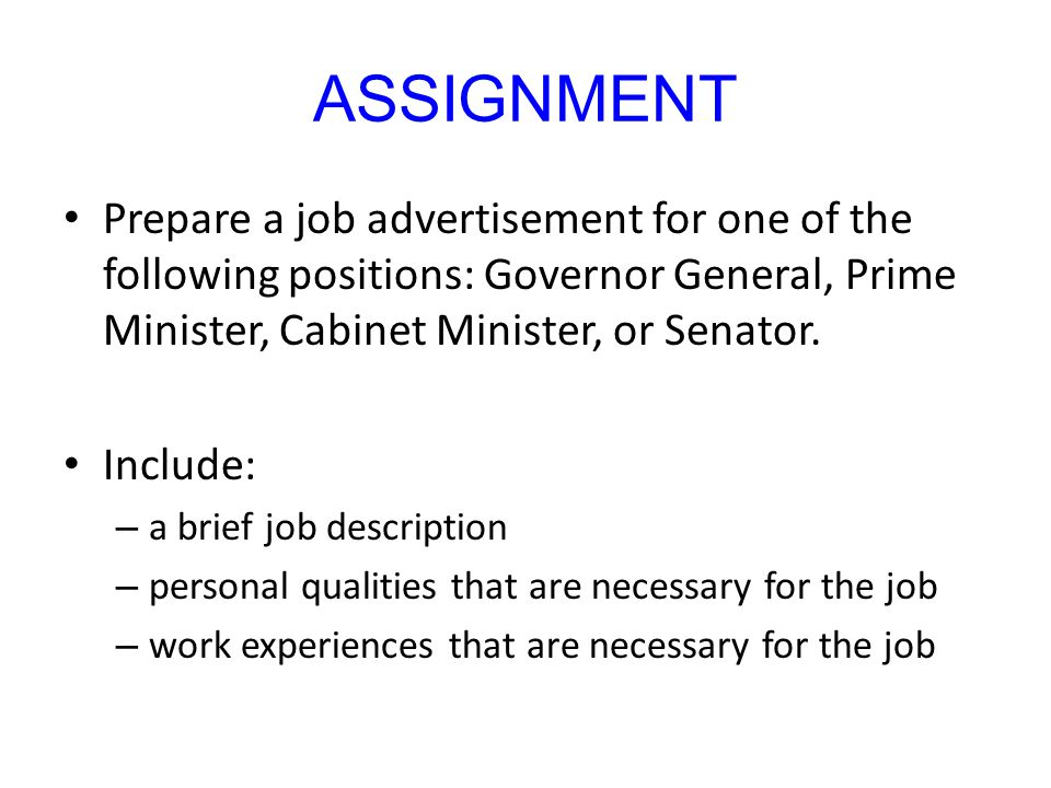 ASSIGNMENT Prepare a job advertisement for one of the following positions: Governor General, Prime Minister, Cabinet Minister, or Senator.
