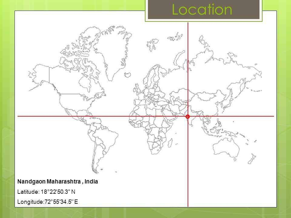 Location Nandgaon Maharashtra , India Latitude: 18°22 50.3 N
