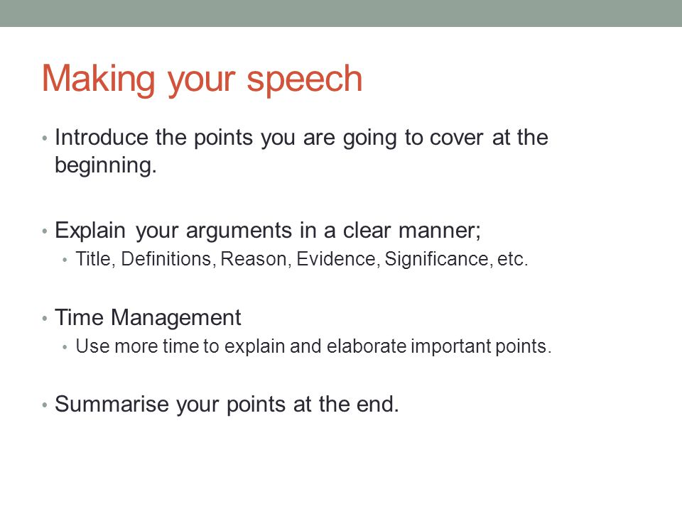 Making your speech Introduce the points you are going to cover at the beginning. Explain your arguments in a clear manner;