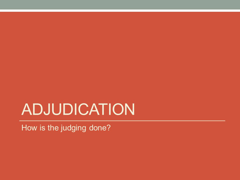 Adjudication How is the judging done