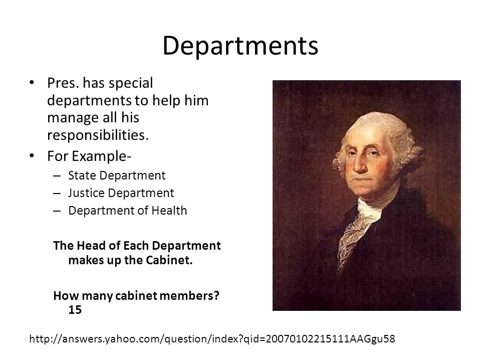 Departments Pres. has special departments to help him manage all his responsibilities. For Example-