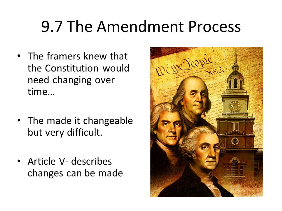 9.7 The Amendment Process The framers knew that the Constitution would need changing over time… The made it changeable but very difficult.