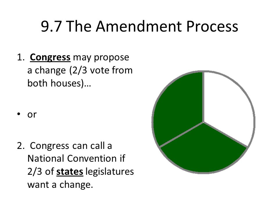 9.7 The Amendment Process 1. Congress may propose a change (2/3 vote from both houses)… or.