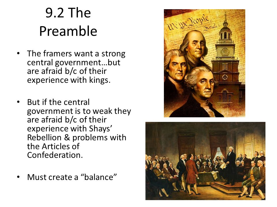 9.2 The Preamble The framers want a strong central government…but are afraid b/c of their experience with kings.