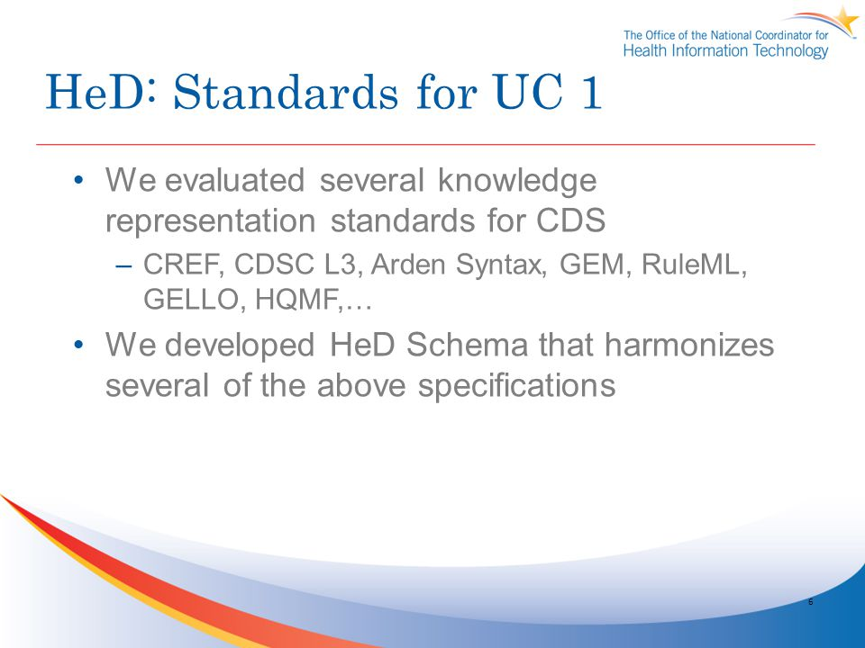 HeD: Standards for UC 1 We evaluated several knowledge representation standards for CDS. CREF, CDSC L3, Arden Syntax, GEM, RuleML, GELLO, HQMF,…