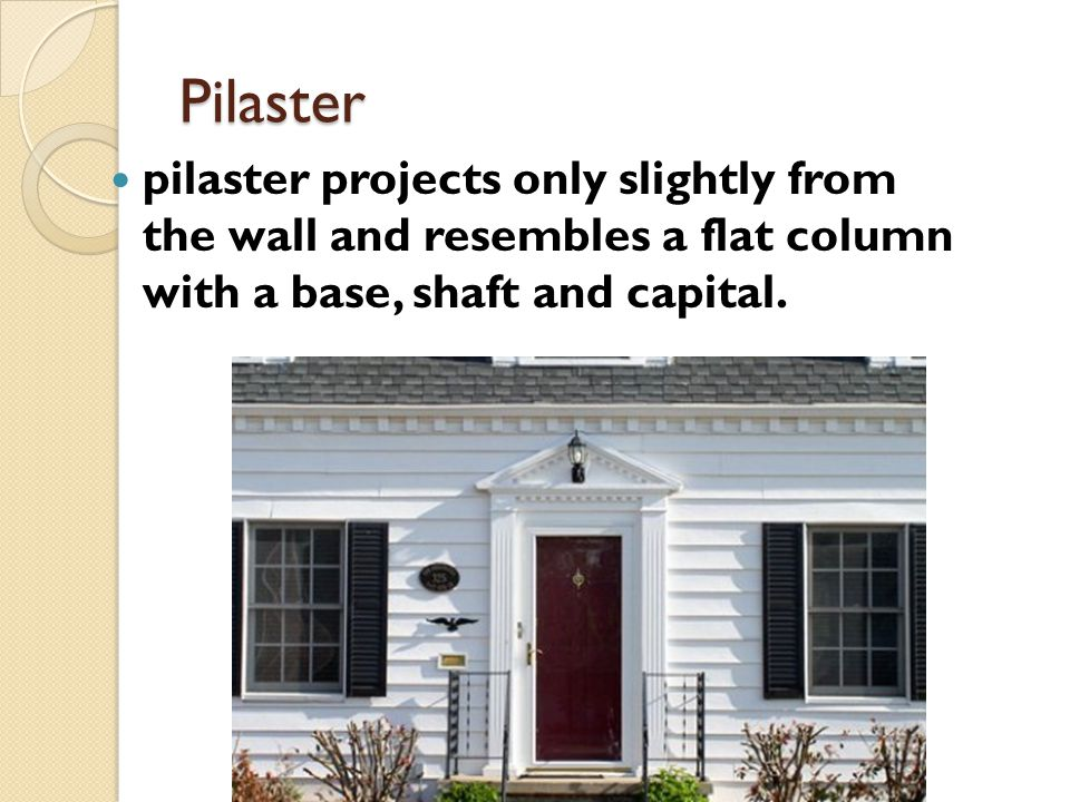 Pilaster pilaster projects only slightly from the wall and resembles a flat column with a base, shaft and capital.