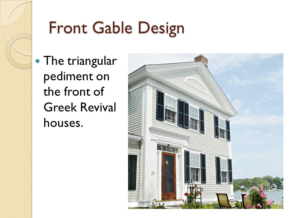 Front Gable Design The triangular pediment on the front of Greek Revival houses.