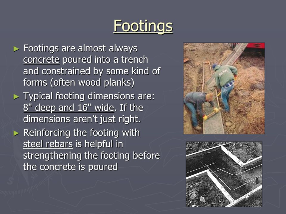 Footings Footings are almost always concrete poured into a trench and constrained by some kind of forms (often wood planks)