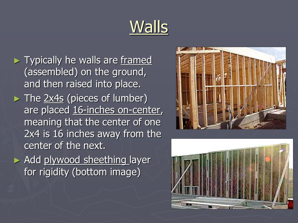 Walls Typically he walls are framed (assembled) on the ground, and then raised into place.