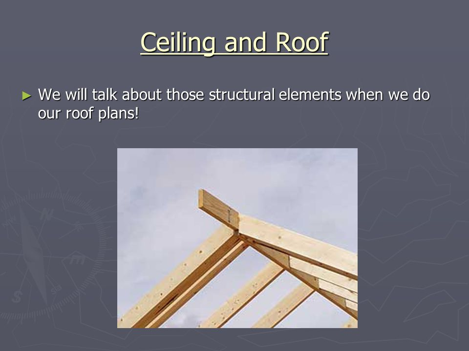Ceiling and Roof We will talk about those structural elements when we do our roof plans!