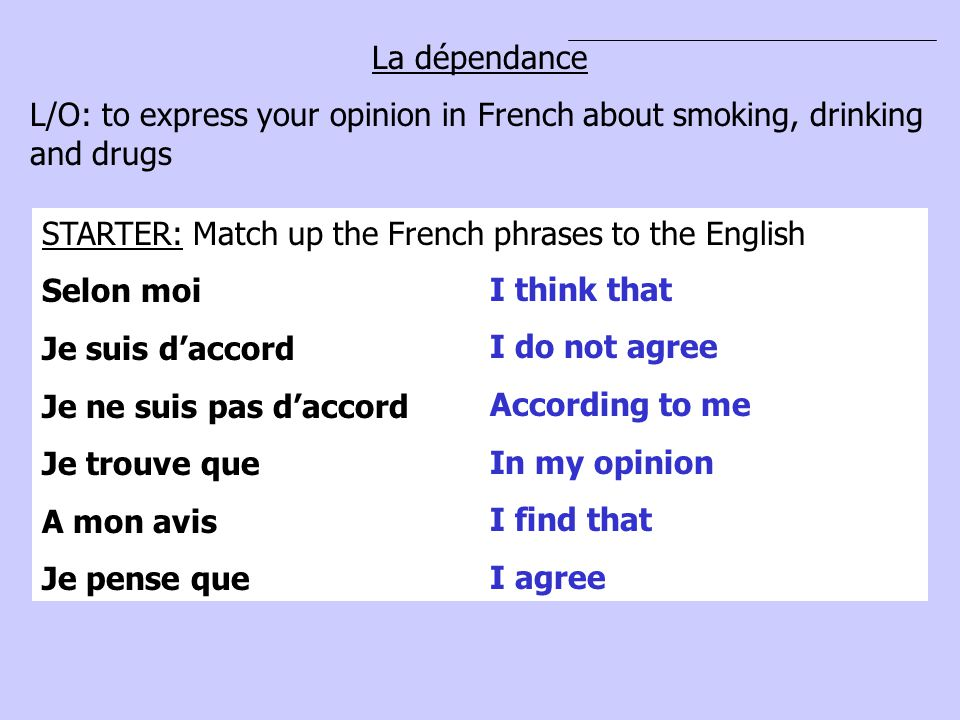 La dépendance L/O: to express your opinion in French about smoking, drinking and drugs. STARTER: Match up the French phrases to the English.