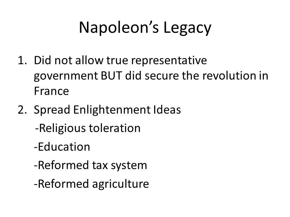 Napoleon's Legacy Did not allow true representative government BUT did secure the revolution in France.