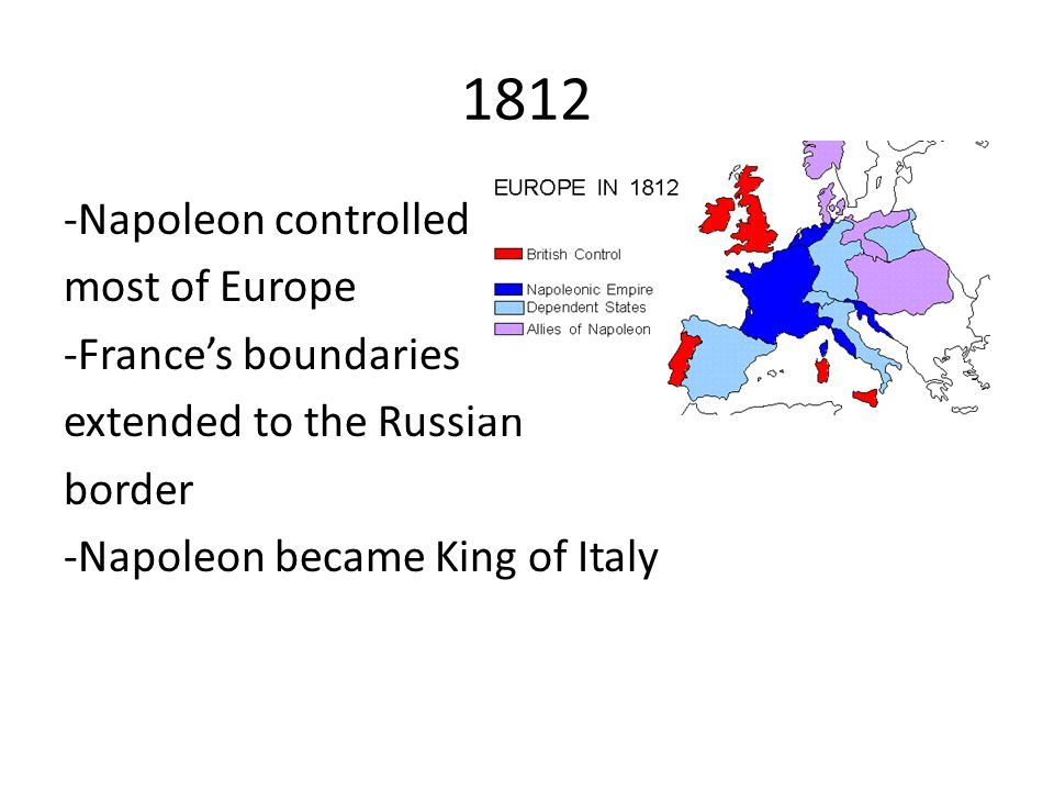 1812 -Napoleon controlled most of Europe -France's boundaries extended to the Russian border -Napoleon became King of Italy