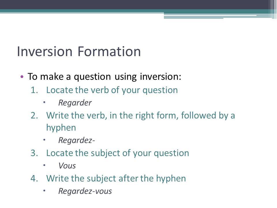 Inversion Formation To make a question using inversion: