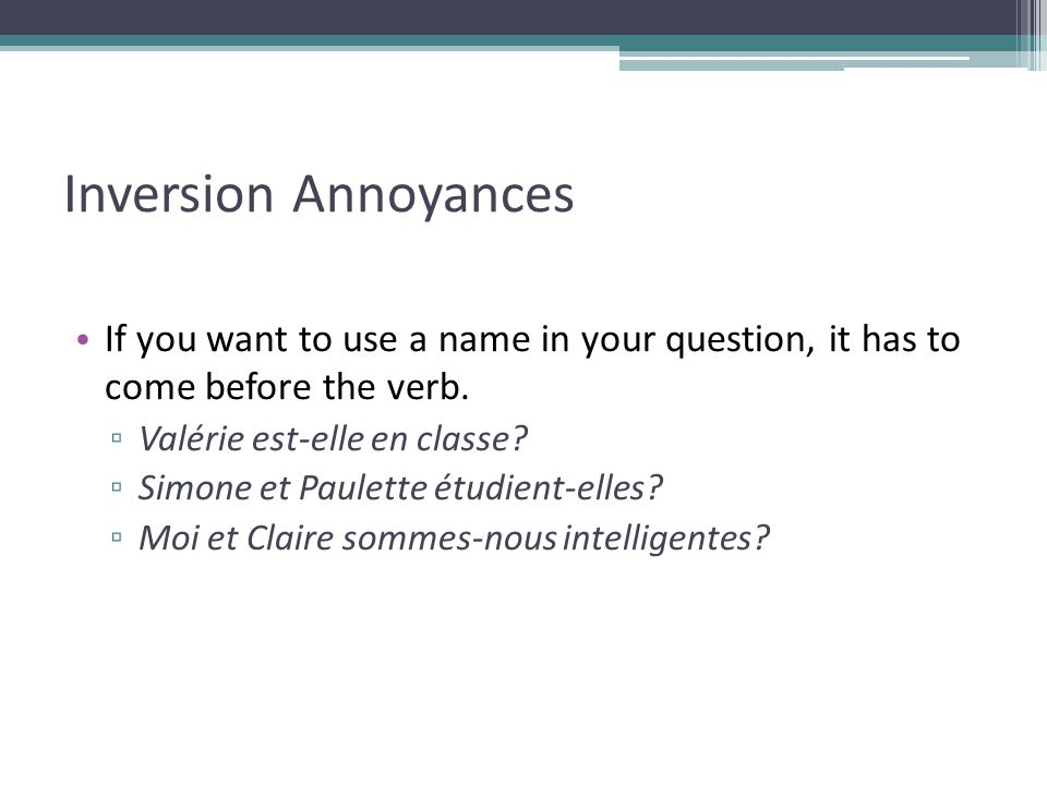 Inversion Annoyances If you want to use a name in your question, it has to come before the verb. Valérie est-elle en classe