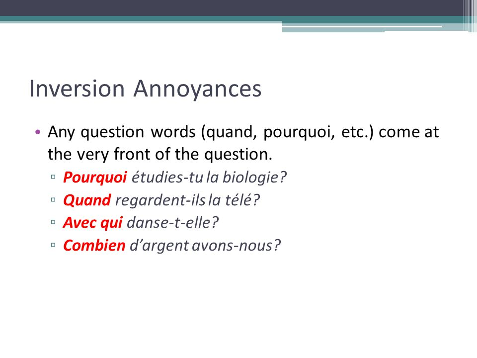 Inversion Annoyances Any question words (quand, pourquoi, etc.) come at the very front of the question.